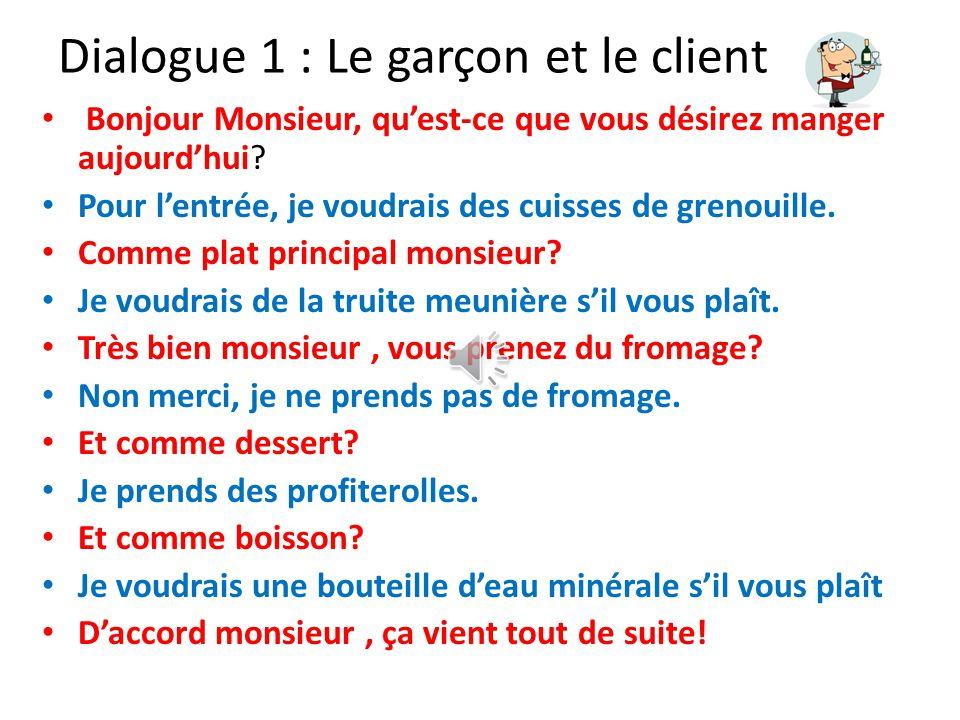 Dialogue 1 : Le garçon et le client Bonjour Monsieur, qu'est-ce que vous désirez manger aujourd'hui.