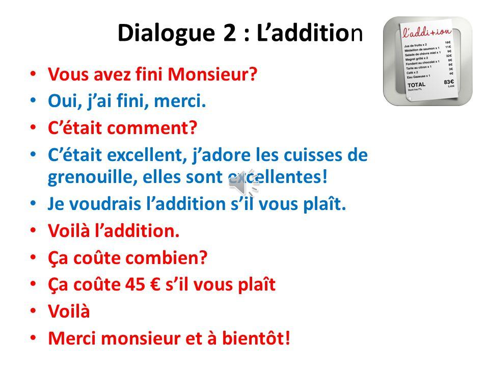 Dialogue 2 : L'addition Vous avez fini Monsieur.Oui, j'ai fini, merci.