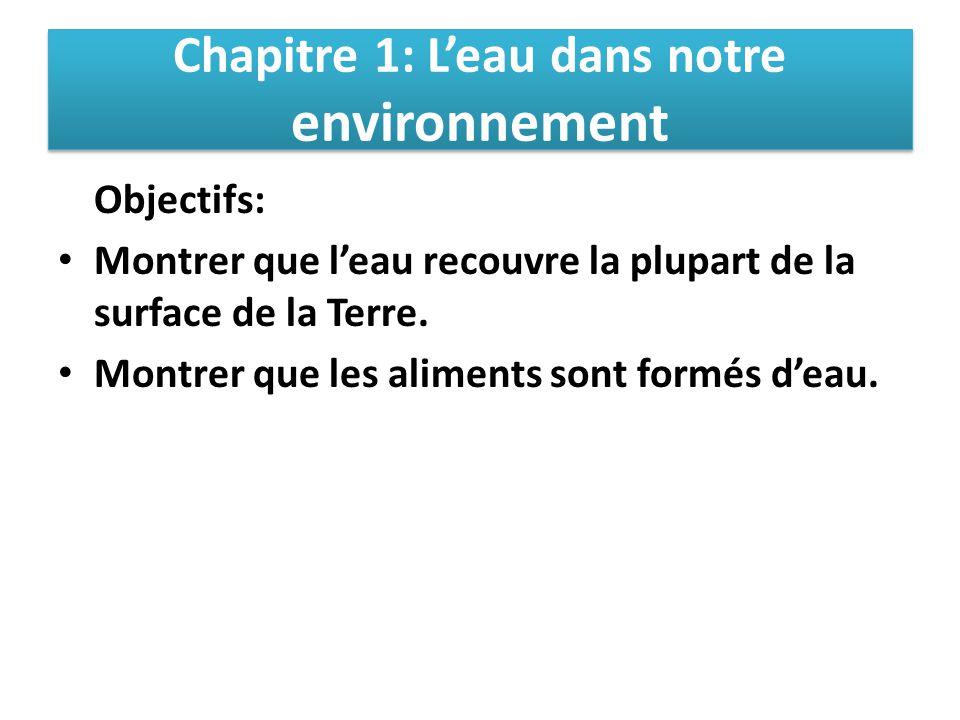 Chapitre 1: L'eau dans notre environnement Objectifs: Montrer que l'eau recouvre la plupart de la surface de la Terre. Montrer que les aliments sont f