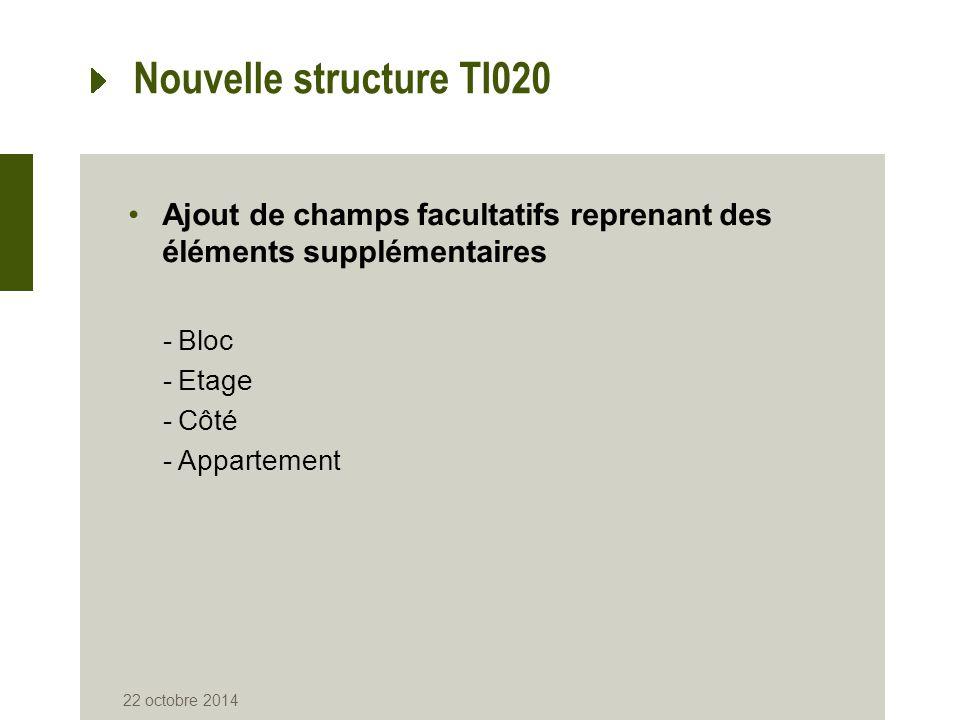 Nouvelle structure TI020 Ajout de champs facultatifs reprenant des éléments supplémentaires -Bloc -Etage -Côté -Appartement 22 octobre 2014