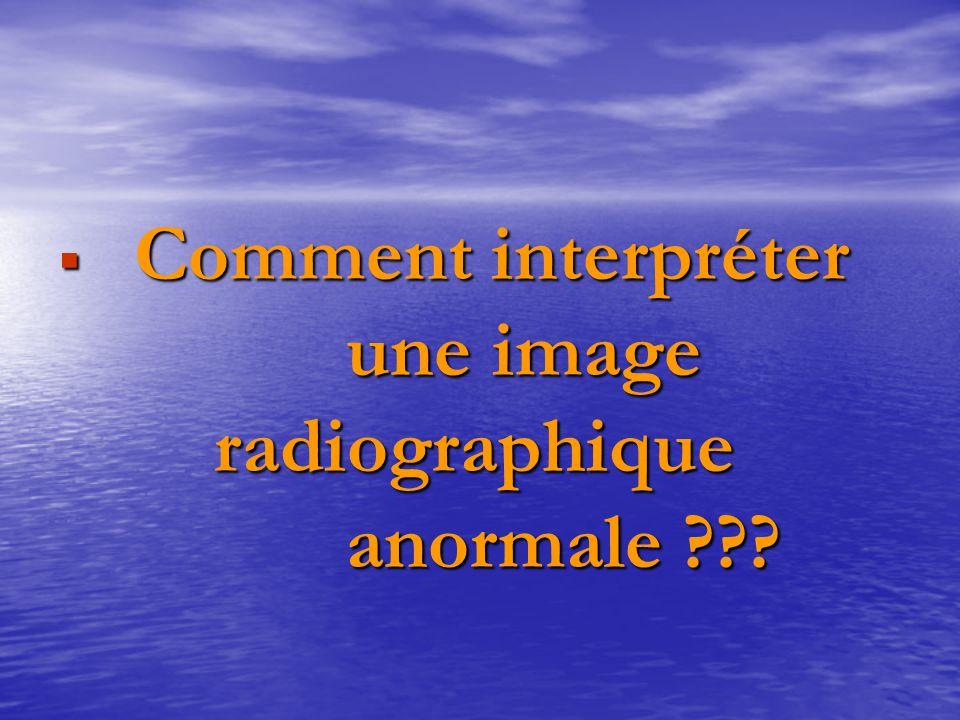 Comment interpréter une image radiographique anormale ???