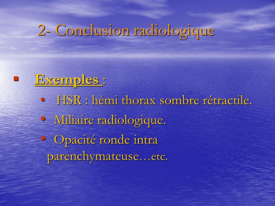 2- Conclusion radiologique 2- Conclusion radiologique  Exemples : HSR : hémi thorax sombre rétractile. HSR : hémi thorax sombre rétractile. Miliaire
