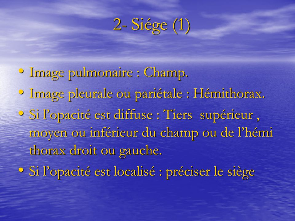 2- Siége (1) 2- Siége (1) Image pulmonaire : Champ. Image pulmonaire : Champ. Image pleurale ou pariétale : Hémithorax. Image pleurale ou pariétale :