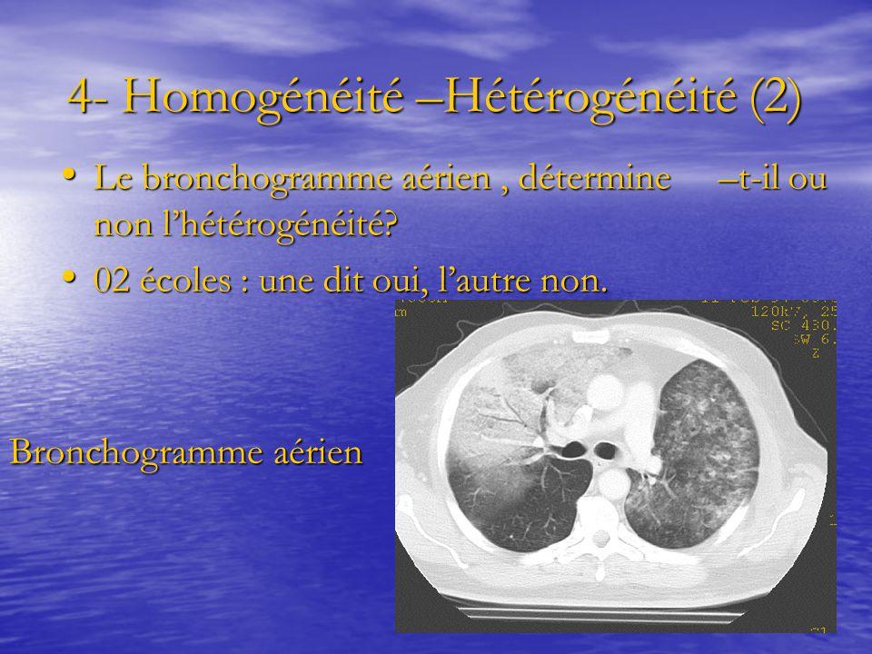 4- Homogénéité –Hétérogénéité (2) 4- Homogénéité –Hétérogénéité (2) Le bronchogramme aérien, détermine –t-il ou non l'hétérogénéité? Le bronchogramme