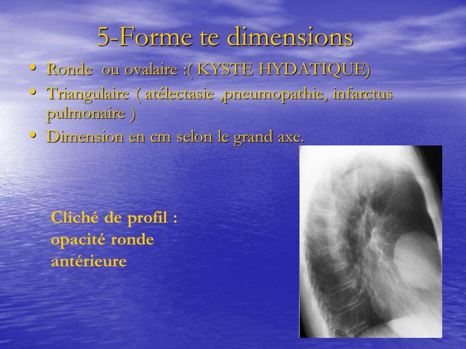 5-Forme te dimensions 5-Forme te dimensions Ronde ou ovalaire :( KYSTE HYDATIQUE) Ronde ou ovalaire :( KYSTE HYDATIQUE) Triangulaire ( atélectasie,pneumopathie, infarctus pulmonaire ) Triangulaire ( atélectasie,pneumopathie, infarctus pulmonaire ) Dimension en cm selon le grand axe.