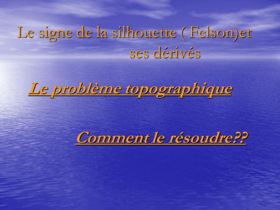 Le signe de la silhouette ( Felson)et ses dérivés Le problème topographique Le problème topographique Comment le résoudre?? Comment le résoudre??