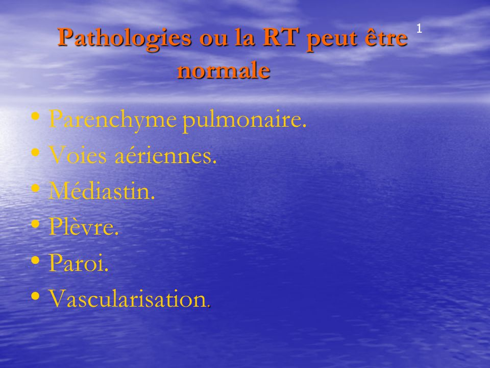 Pathologies ou la RT peut être normale Pathologies ou la RT peut être normale Parenchyme pulmonaire. Voies aériennes. Médiastin. Plèvre. Paroi.. Vascu