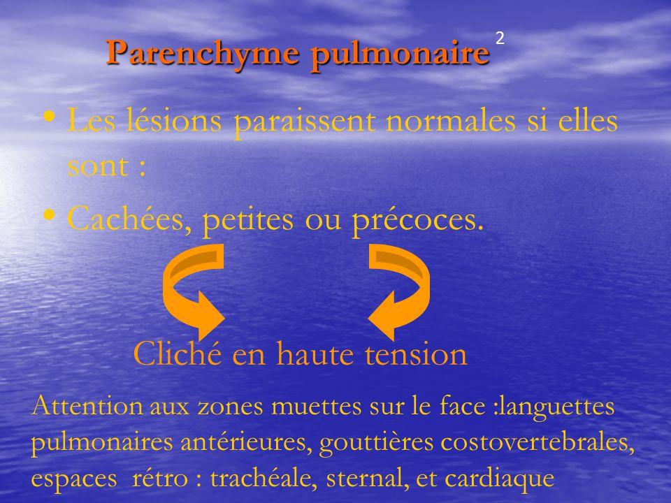 Parenchyme pulmonaire Parenchyme pulmonaire Les lésions paraissent normales si elles sont : Cachées, petites ou précoces. Cliché en haute tension Atte