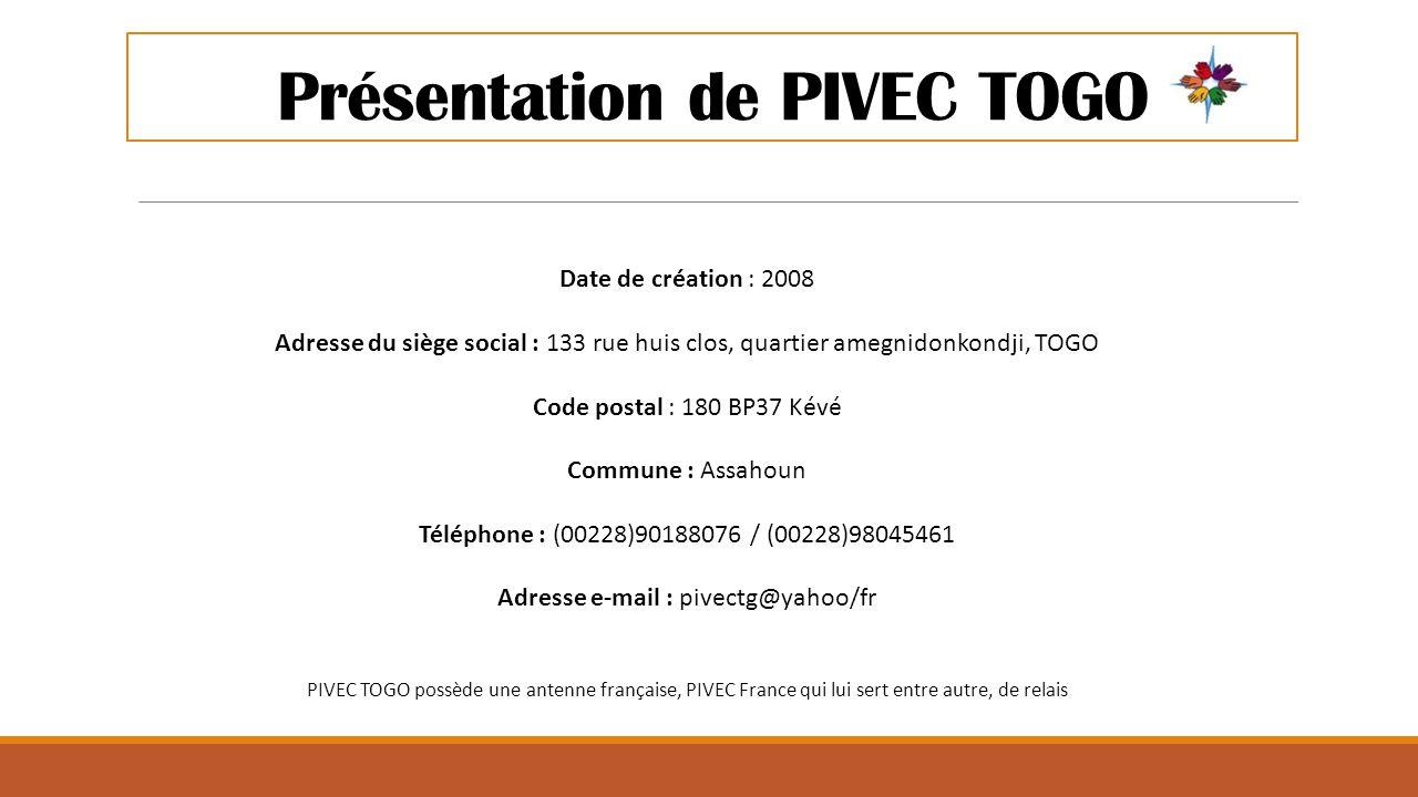 Présentation de PIVEC TOGO Date de création : 2008 Adresse du siège social : 133 rue huis clos, quartier amegnidonkondji, TOGO Code postal : 180 BP37