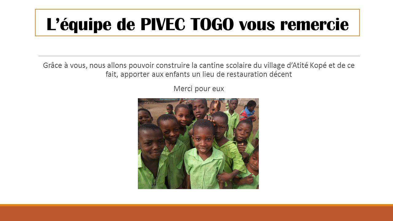 L'équipe de PIVEC TOGO vous remercie Grâce à vous, nous allons pouvoir construire la cantine scolaire du village d'Atité Kopé et de ce fait, apporter