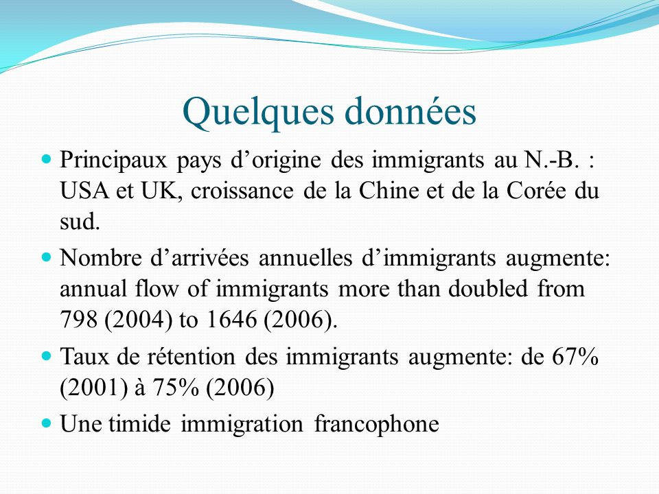 Quelques données Principaux pays d'origine des immigrants au N.-B. : USA et UK, croissance de la Chine et de la Corée du sud. Nombre d'arrivées annuel