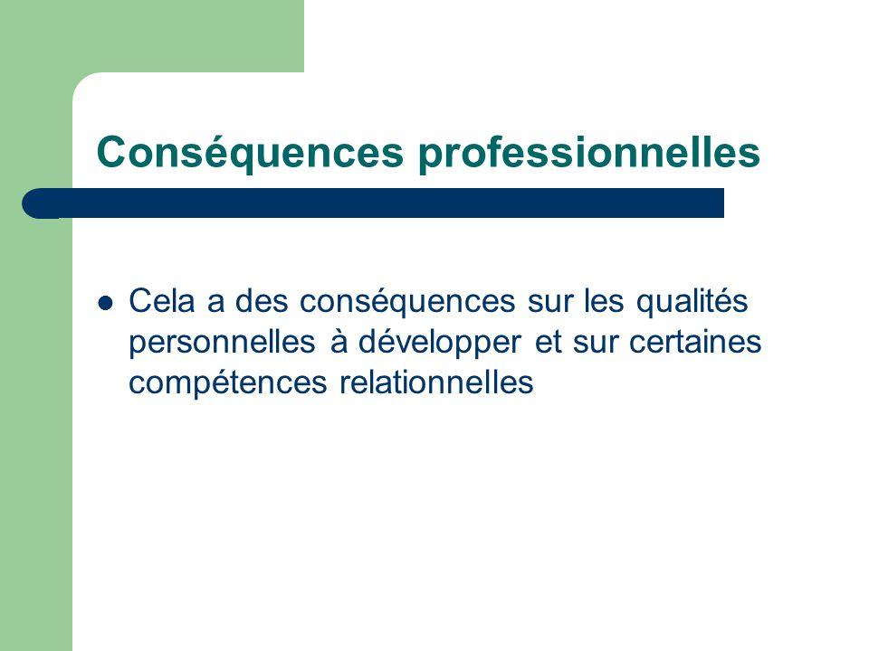 Conséquences professionnelles Cela a des conséquences sur les qualités personnelles à développer et sur certaines compétences relationnelles