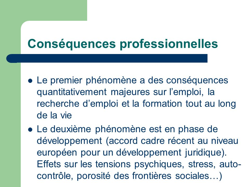 Conséquences professionnelles Le premier phénomène a des conséquences quantitativement majeures sur l'emploi, la recherche d'emploi et la formation tout au long de la vie Le deuxième phénomène est en phase de développement (accord cadre récent au niveau européen pour un développement juridique).