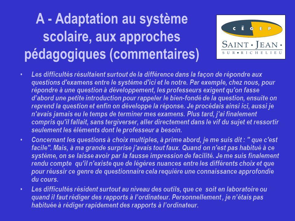 A - Adaptation au système scolaire, aux approches pédagogiques (commentaires) Les difficultés résultaient surtout de la différence dans la façon de répondre aux questions d examens entre le système d ici et le notre.