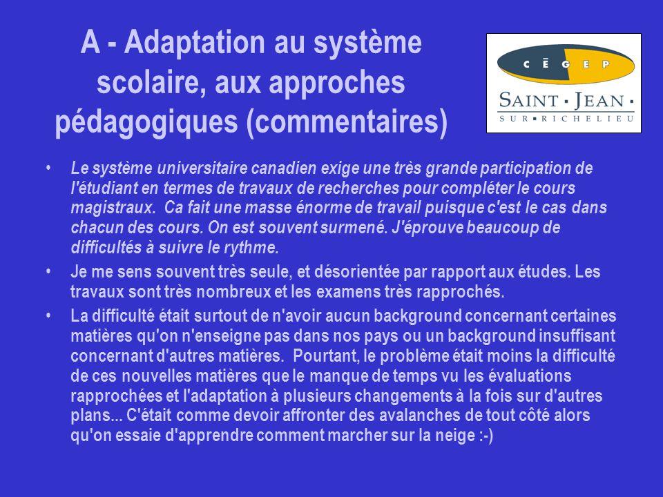 A - Adaptation au système scolaire, aux approches pédagogiques (commentaires) Le système universitaire canadien exige une très grande participation de l étudiant en termes de travaux de recherches pour compléter le cours magistraux.
