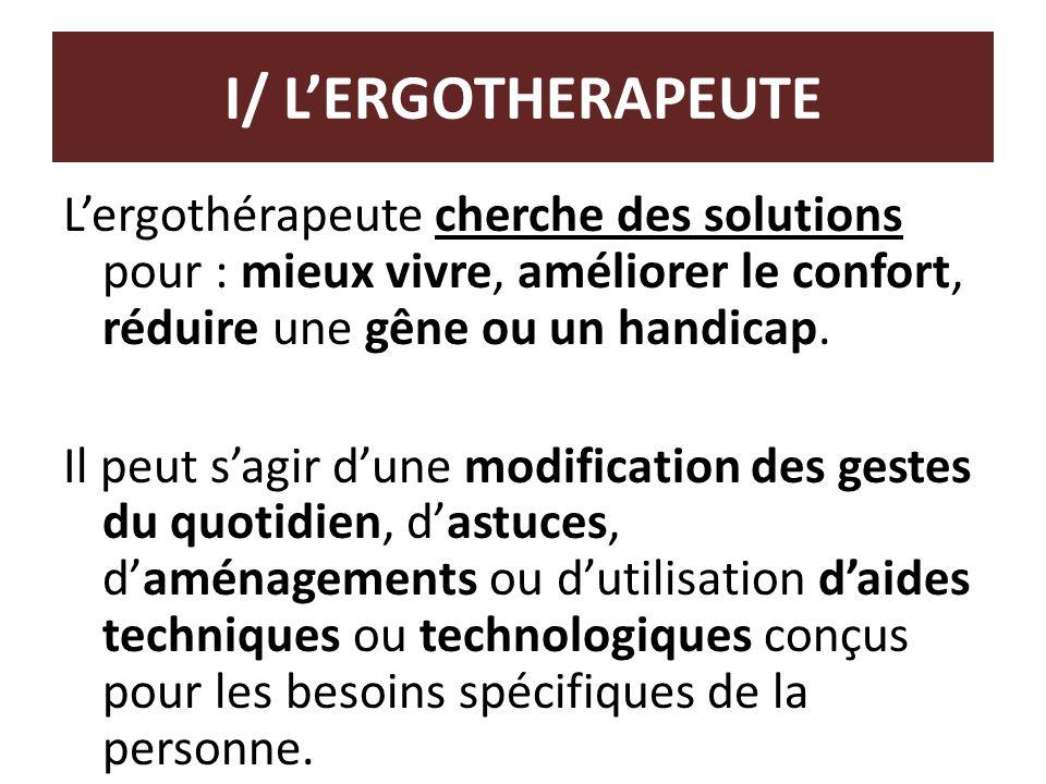 I/ L'ERGOTHERAPEUTE L'ergothérapeute cherche des solutions pour : mieux vivre, améliorer le confort, réduire une gêne ou un handicap. Il peut s'agir d