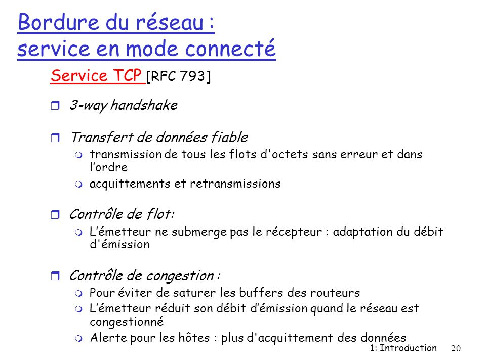 1: Introduction20 Bordure du réseau : service en mode connecté Service TCP [RFC 793] r 3-way handshake r Transfert de données fiable m transmission de