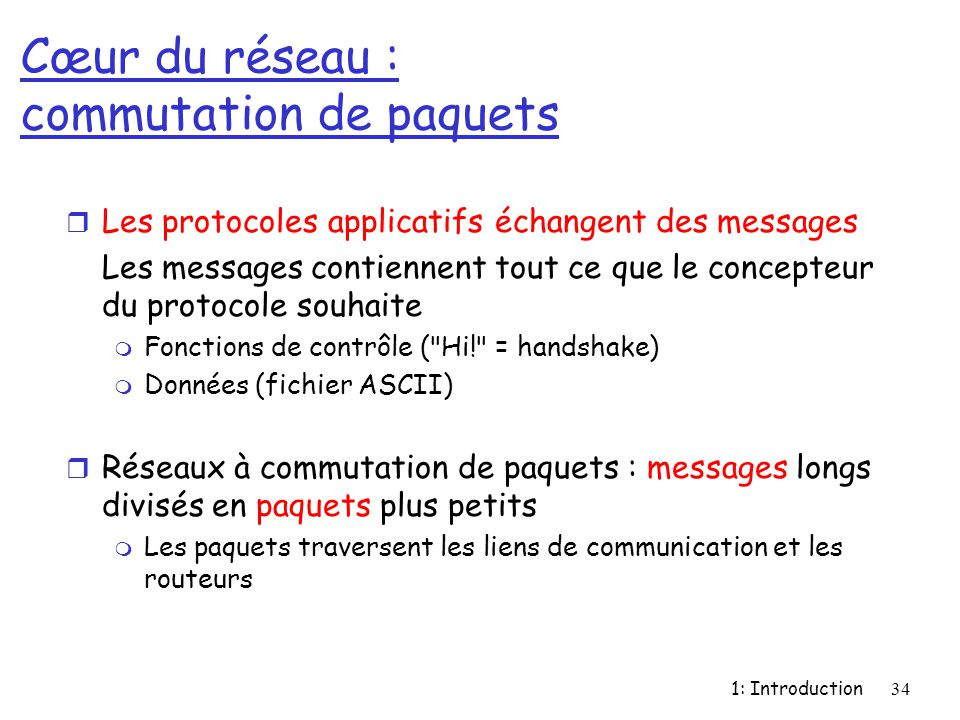 1: Introduction34 Cœur du réseau : commutation de paquets r Les protocoles applicatifs échangent des messages Les messages contiennent tout ce que le