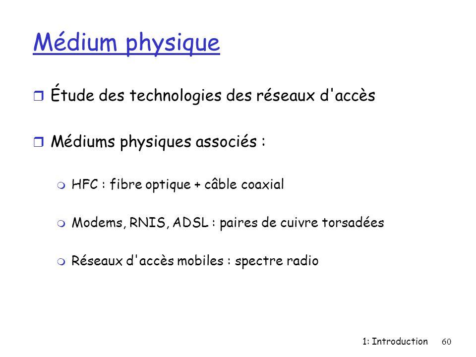 1: Introduction60 Médium physique r Étude des technologies des réseaux d'accès r Médiums physiques associés : m HFC : fibre optique + câble coaxial m