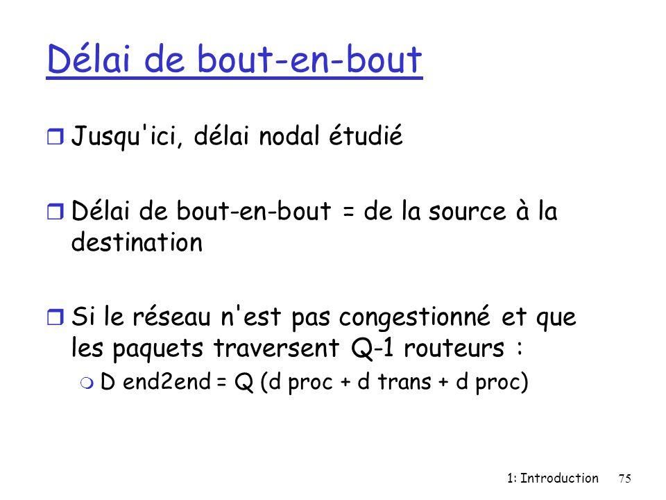 1: Introduction75 Délai de bout-en-bout r Jusqu'ici, délai nodal étudié r Délai de bout-en-bout = de la source à la destination r Si le réseau n'est p
