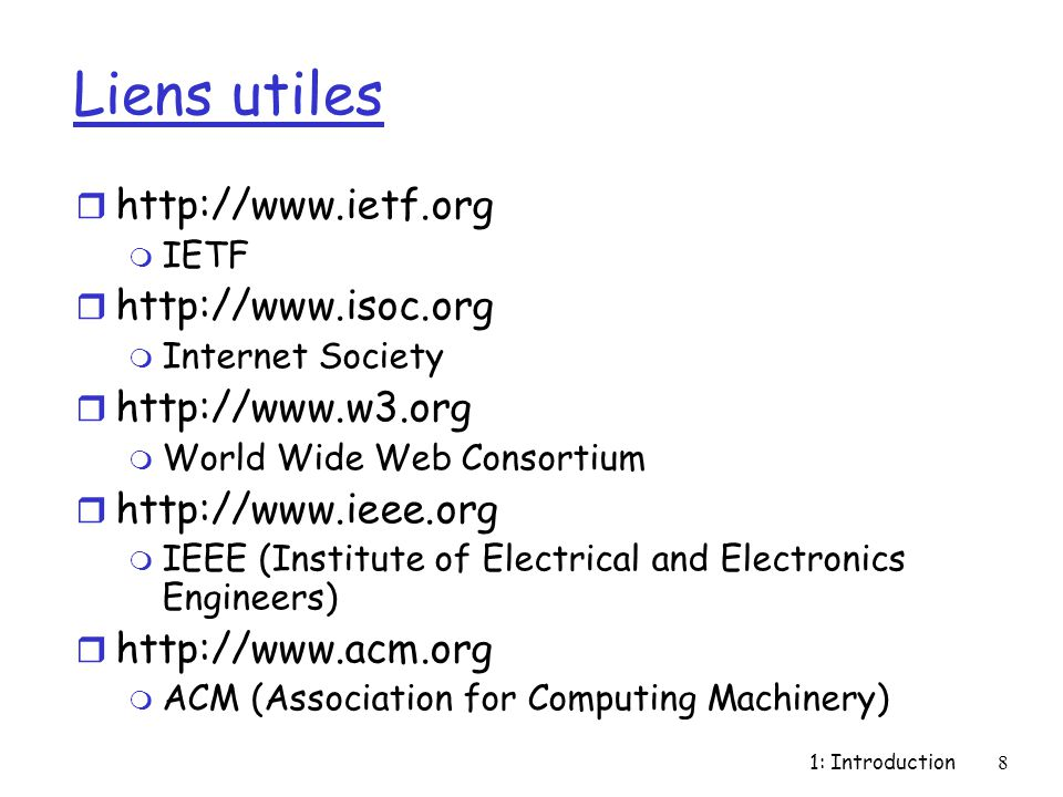 1: Introduction8 Liens utiles r http://www.ietf.org m IETF r http://www.isoc.org m Internet Society r http://www.w3.org m World Wide Web Consortium r