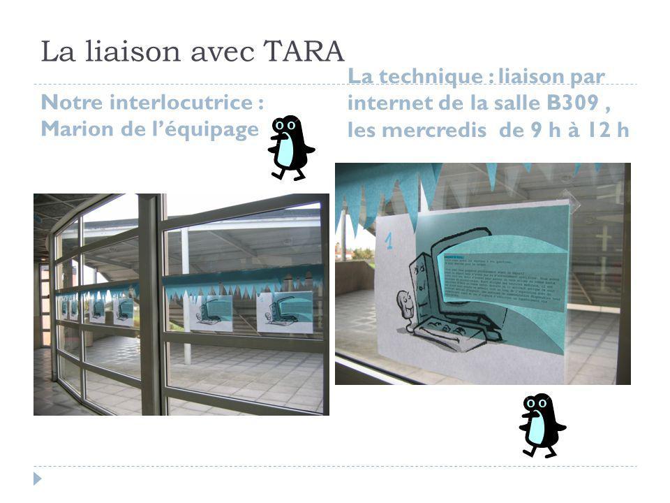 La liaison avec TARA Notre interlocutrice : Marion de l'équipage La technique : liaison par internet de la salle B309, les mercredis de 9 h à 12 h