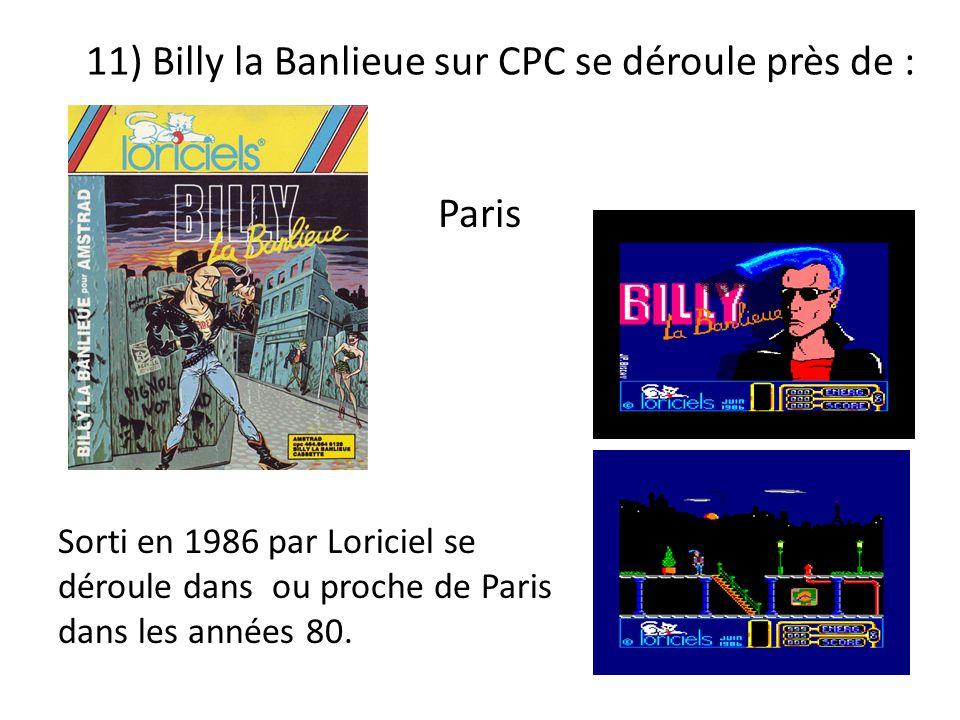 11) Billy la Banlieue sur CPC se déroule près de : Sorti en 1986 par Loriciel se déroule dans ou proche de Paris dans les années 80. Paris
