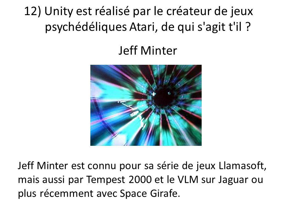12) Unity est réalisé par le créateur de jeux psychédéliques Atari, de qui s'agit t'il ? Jeff Minter est connu pour sa série de jeux Llamasoft, mais a
