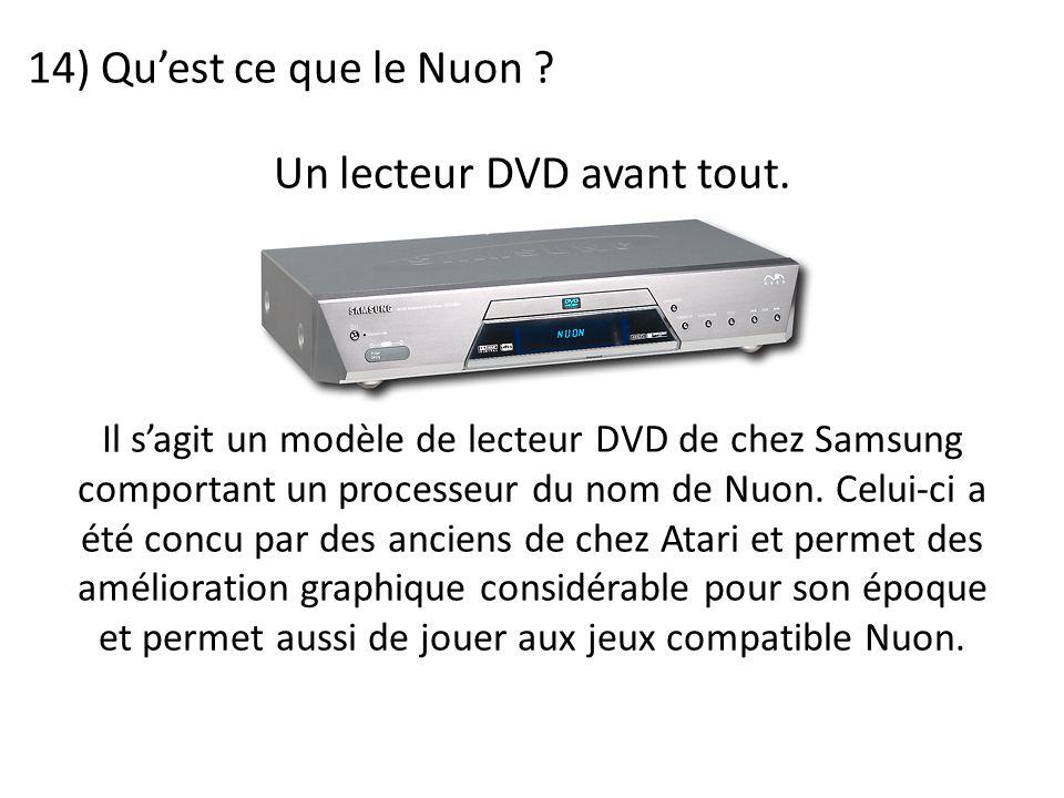 14) Qu'est ce que le Nuon ? Il s'agit un modèle de lecteur DVD de chez Samsung comportant un processeur du nom de Nuon. Celui-ci a été concu par des a