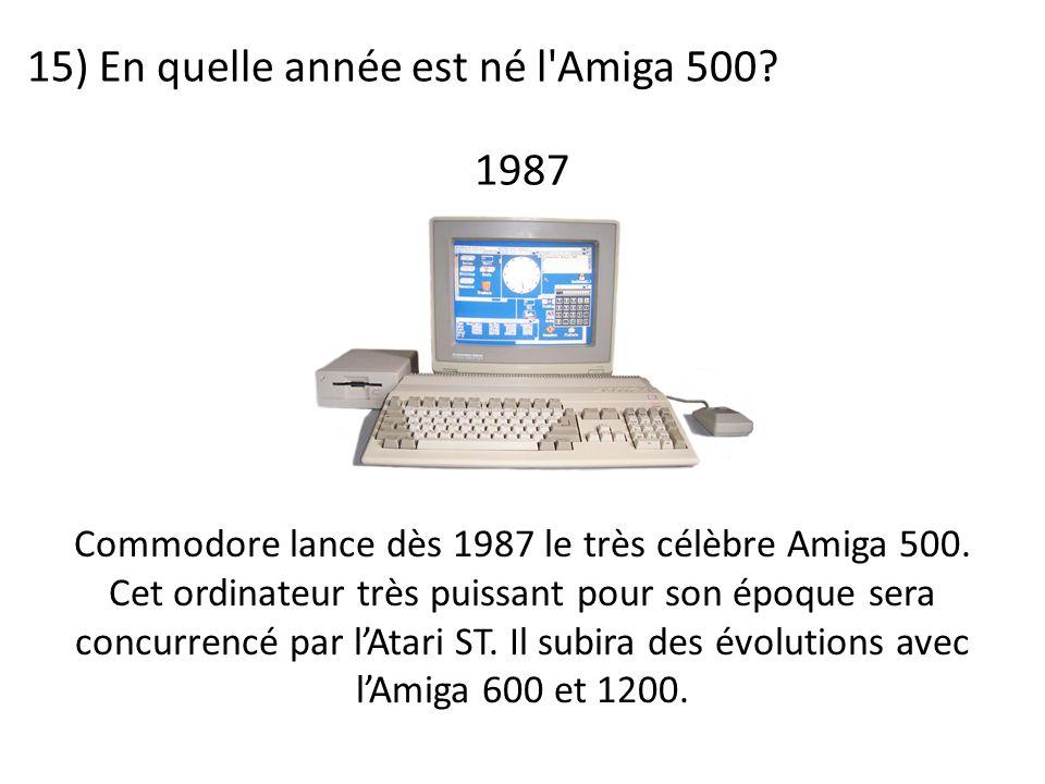 15) En quelle année est né l'Amiga 500? Commodore lance dès 1987 le très célèbre Amiga 500. Cet ordinateur très puissant pour son époque sera concurre