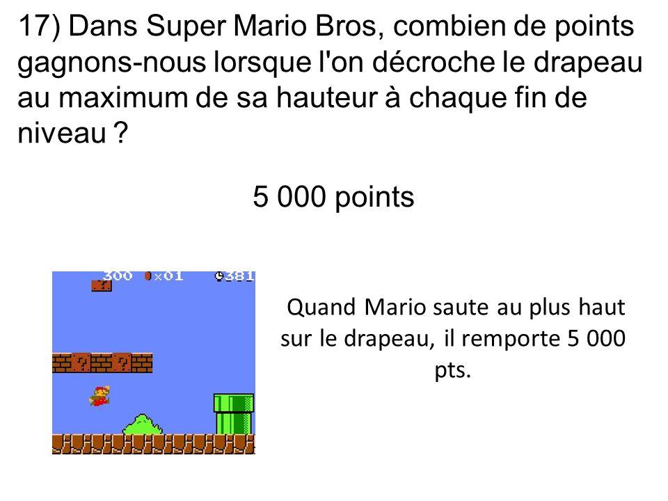 17) Dans Super Mario Bros, combien de points gagnons-nous lorsque l'on décroche le drapeau au maximum de sa hauteur à chaque fin de niveau ? Quand Mar