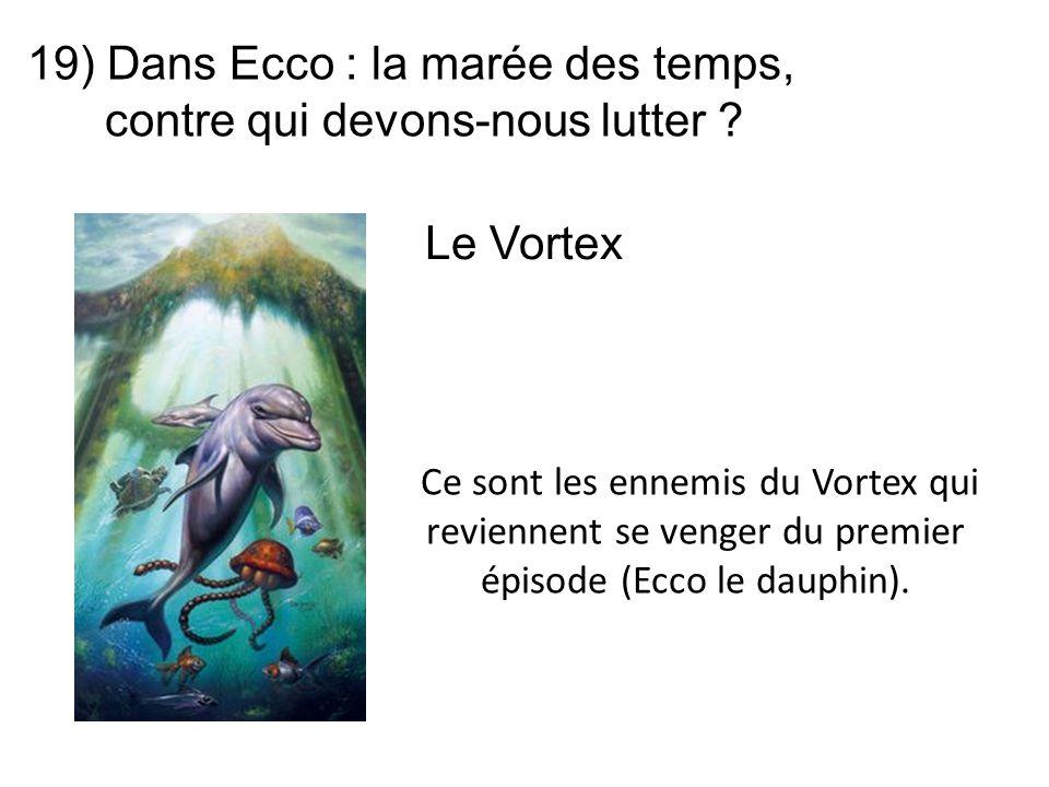 19) Dans Ecco : la marée des temps, contre qui devons-nous lutter ? Ce sont les ennemis du Vortex qui reviennent se venger du premier épisode (Ecco le