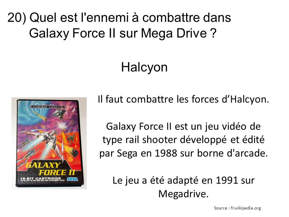 20) Quel est l'ennemi à combattre dans Galaxy Force II sur Mega Drive ? Il faut combattre les forces d'Halcyon. Galaxy Force II est un jeu vidéo de ty