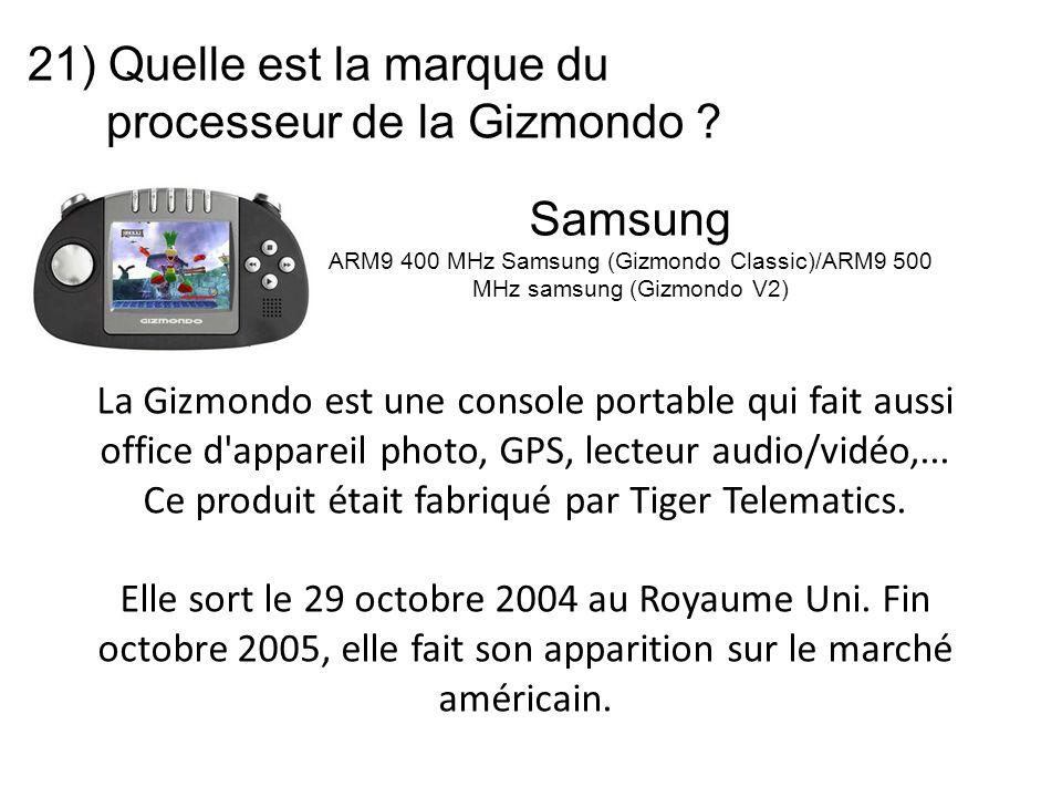 21) Quelle est la marque du processeur de la Gizmondo ? La Gizmondo est une console portable qui fait aussi office d'appareil photo, GPS, lecteur audi