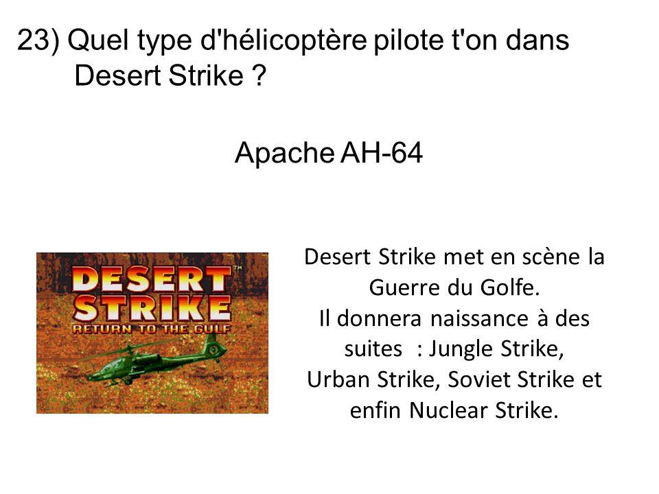 23) Quel type d'hélicoptère pilote t'on dans Desert Strike ? Desert Strike met en scène la Guerre du Golfe. Il donnera naissance à des suites : Jungle