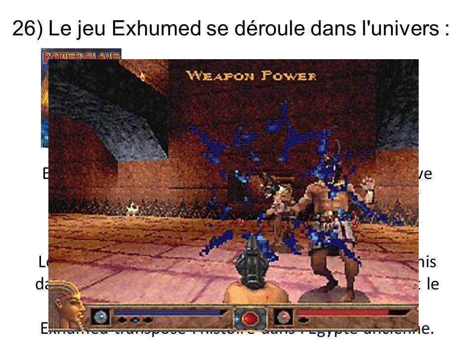 26) Le jeu Exhumed se déroule dans l univers : Exhumed (connu également sous le nom Powerslave aux États-Unis et 1999 au Japon) est un jeu de tir subjectif réalisé par Lobotomy Software en 1996.