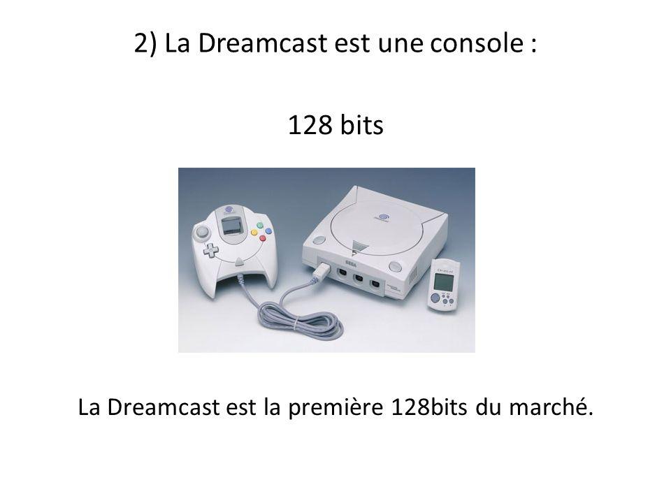 2) La Dreamcast est une console : 128 bits La Dreamcast est la première 128bits du marché.