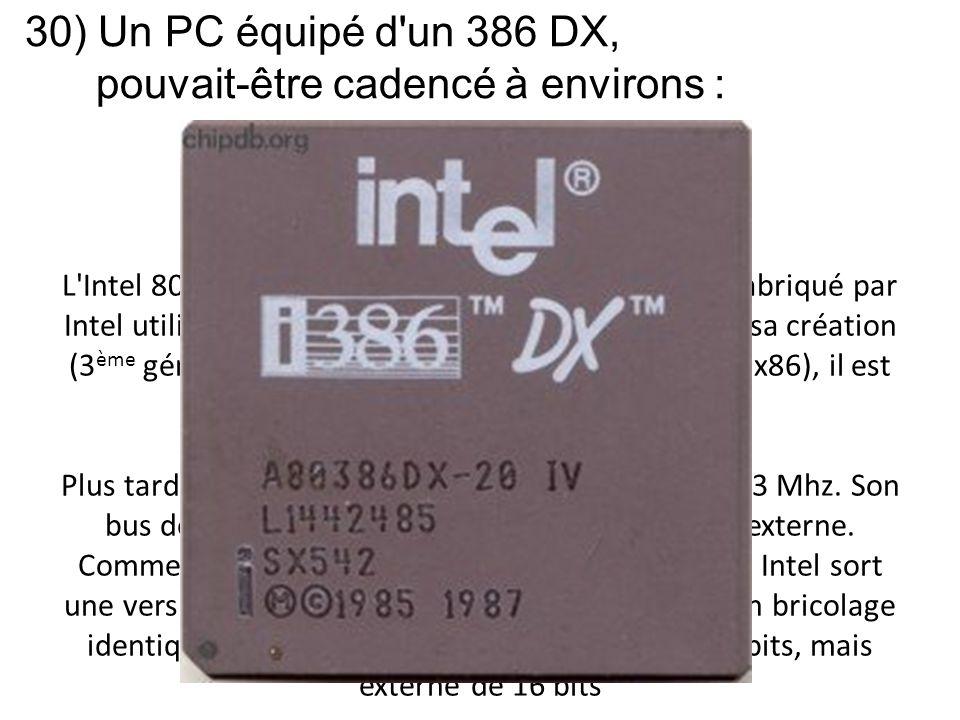 30) Un PC équipé d'un 386 DX, pouvait-être cadencé à environs : L'Intel 80386 est un microprocesseur 32 bits CISC fabriqué par Intel utilisé de 1986 à