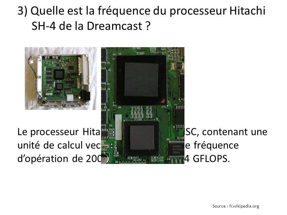 3) Quelle est la fréquence du processeur Hitachi SH-4 de la Dreamcast ? 200 Mhz Le processeur Hitachi SH-4 de type RISC, contenant une unité de calcul