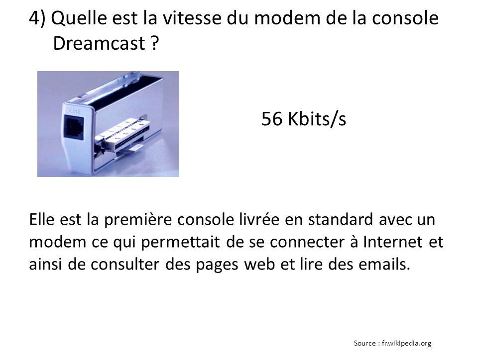 4) Quelle est la vitesse du modem de la console Dreamcast ? 56 Kbits/s Elle est la première console livrée en standard avec un modem ce qui permettait