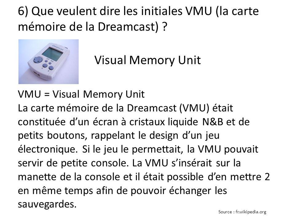 6) Que veulent dire les initiales VMU (la carte mémoire de la Dreamcast) ? VMU = Visual Memory Unit La carte mémoire de la Dreamcast (VMU) était const