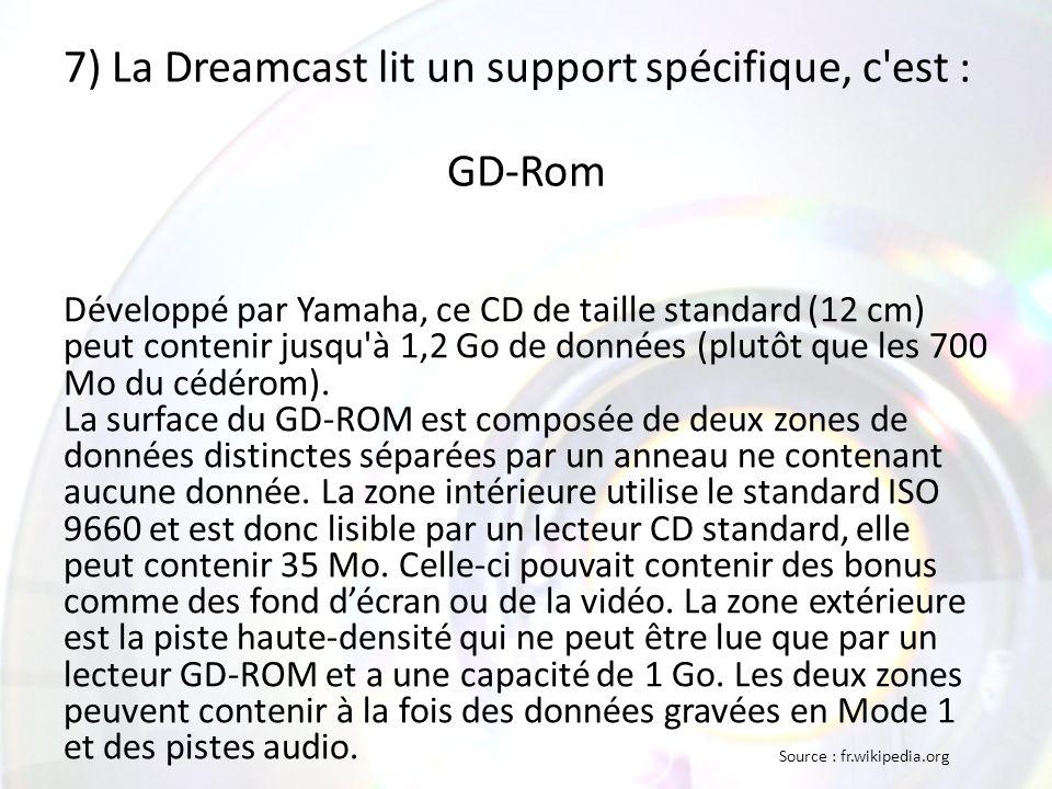 7) La Dreamcast lit un support spécifique, c est : GD-Rom Développé par Yamaha, ce CD de taille standard (12 cm) peut contenir jusqu à 1,2 Go de données (plutôt que les 700 Mo du cédérom).
