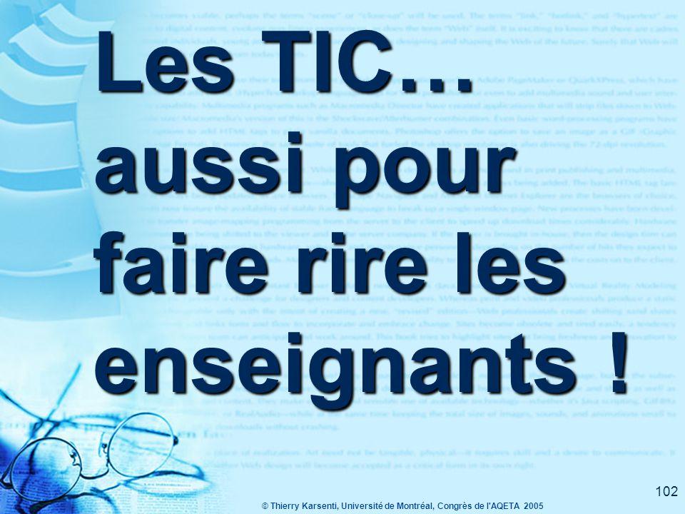 © Thierry Karsenti, Université de Montréal, Congrès de l AQETA 2005 102 Les TIC… aussi pour faire rire les enseignants !