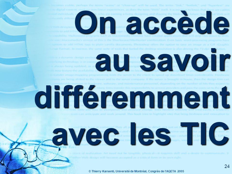 © Thierry Karsenti, Université de Montréal, Congrès de l AQETA 2005 24 On accède au savoir différemment avec les TIC
