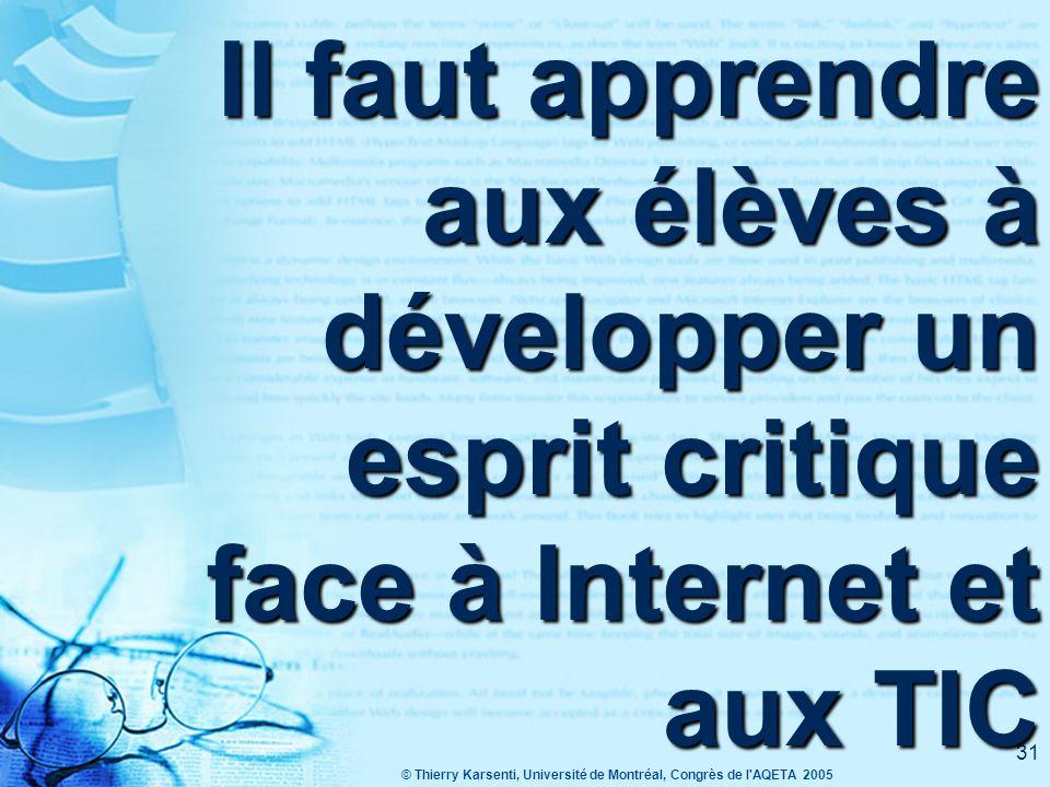 © Thierry Karsenti, Université de Montréal, Congrès de l AQETA 2005 31 Il faut apprendre aux élèves à développer un esprit critique face à Internet et aux TIC
