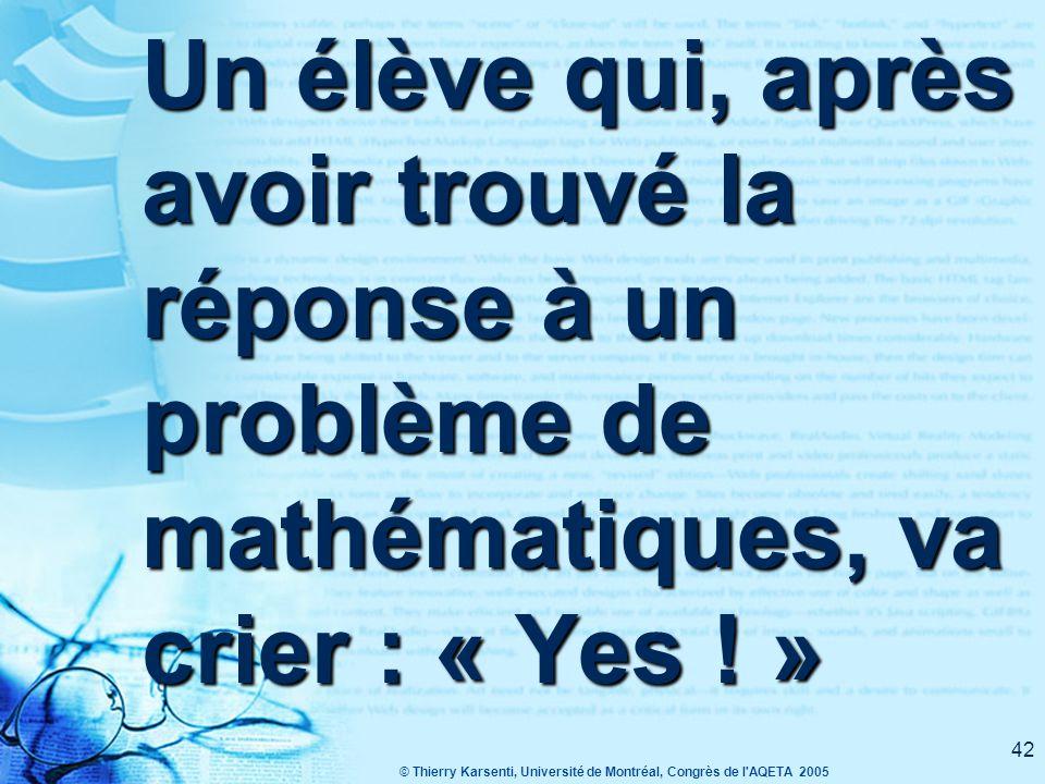 © Thierry Karsenti, Université de Montréal, Congrès de l AQETA 2005 42 Un élève qui, après avoir trouvé la réponse à un problème de mathématiques, va crier : « Yes .