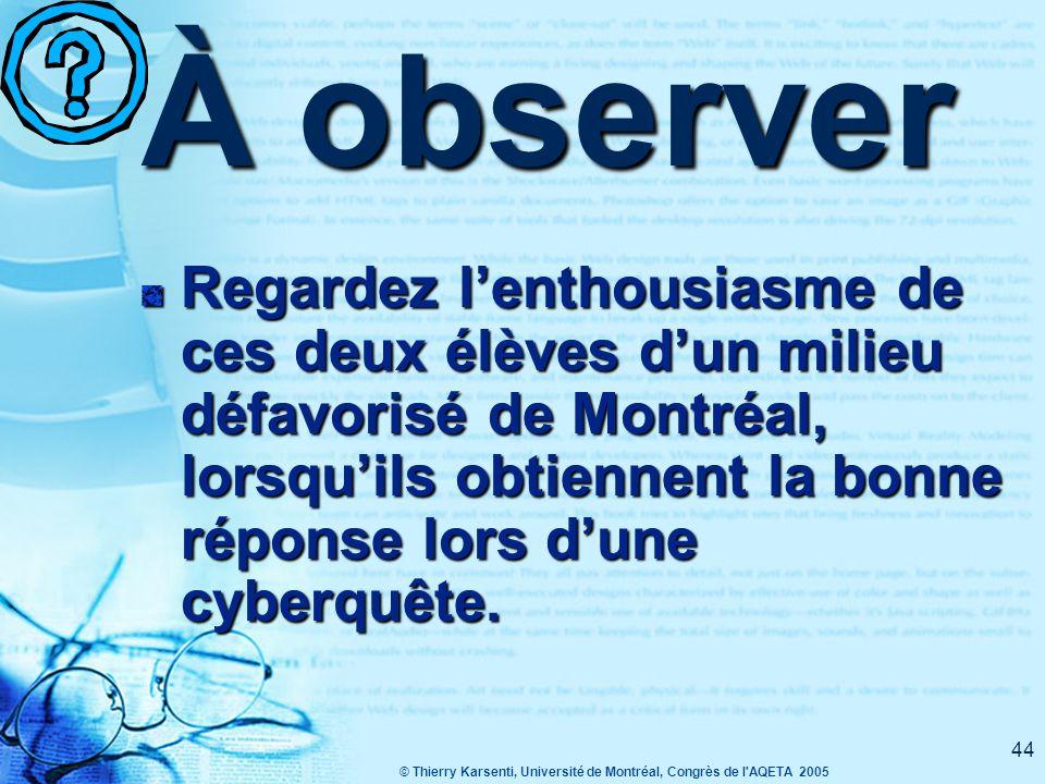 © Thierry Karsenti, Université de Montréal, Congrès de l AQETA 2005 44 À observer Regardez l'enthousiasme de ces deux élèves d'un milieu défavorisé de Montréal, lorsqu'ils obtiennent la bonne réponse lors d'une cyberquête.