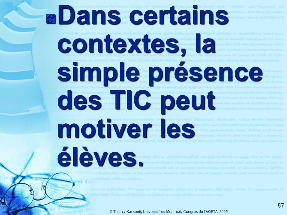 © Thierry Karsenti, Université de Montréal, Congrès de l AQETA 2005 57 Dans certains contextes, la simple présence des TIC peut motiver les élèves.