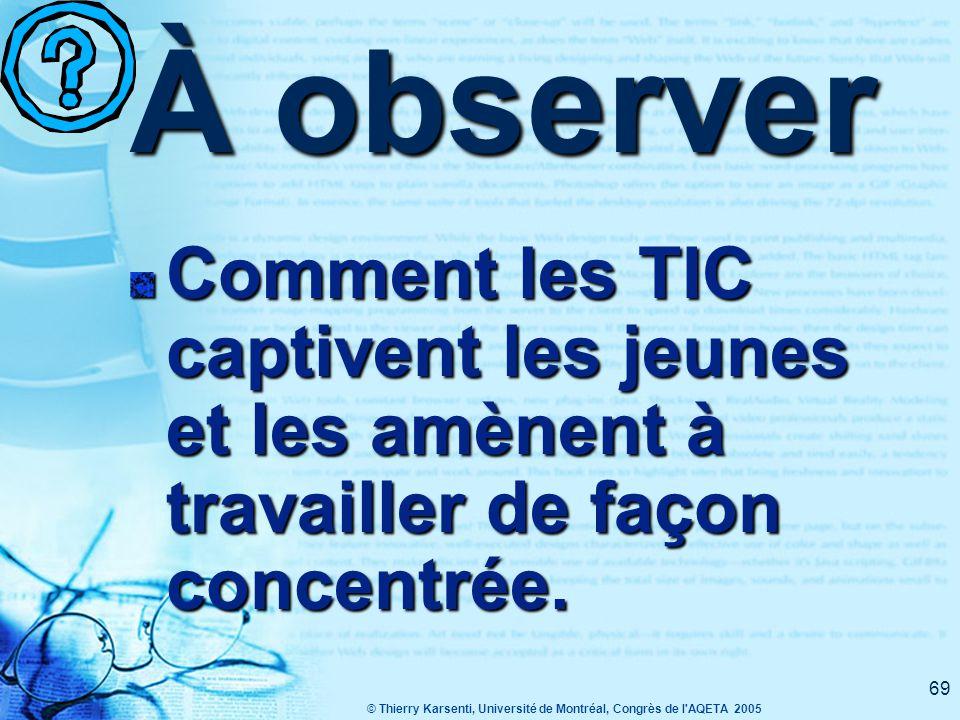 © Thierry Karsenti, Université de Montréal, Congrès de l AQETA 2005 69 À observer Comment les TIC captivent les jeunes et les amènent à travailler de façon concentrée.