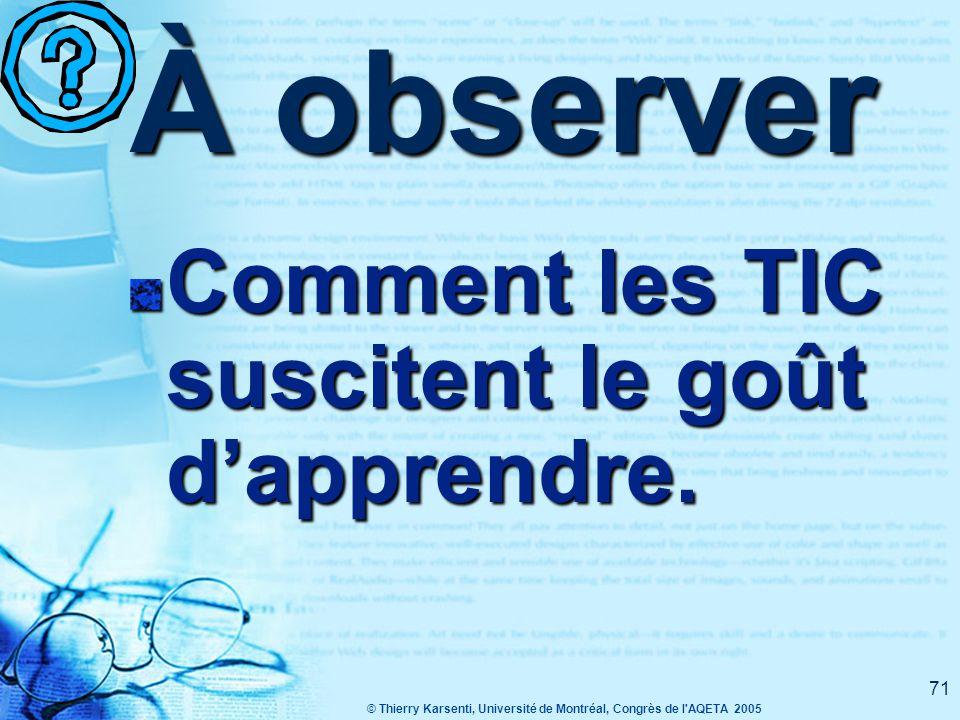 © Thierry Karsenti, Université de Montréal, Congrès de l AQETA 2005 71 À observer Comment les TIC suscitent le goût d'apprendre.